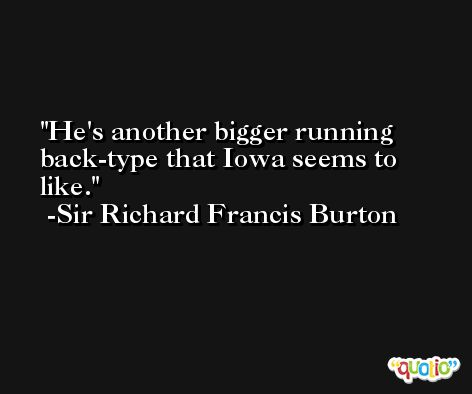 He's another bigger running back-type that Iowa seems to like. -Sir Richard Francis Burton