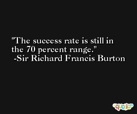 The success rate is still in the 70 percent range. -Sir Richard Francis Burton