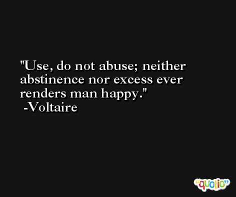 Use, do not abuse; neither abstinence nor excess ever renders man happy. -Voltaire