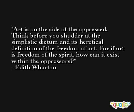 Art is on the side of the oppressed. Think before you shudder at the simplistic dictum and its heretical definition of the freedom of art. For if art is freedom of the spirit, how can it exist within the oppressors? -Edith Wharton
