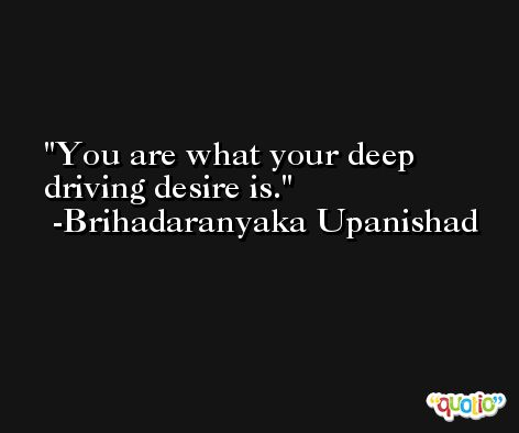 You are what your deep driving desire is. -Brihadaranyaka Upanishad