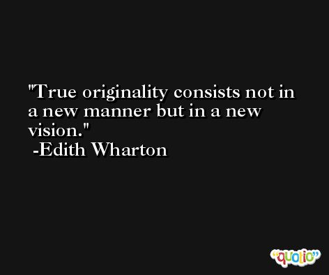 True originality consists not in a new manner but in a new vision. -Edith Wharton