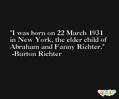 I was born on 22 March 1931 in New York, the elder child of Abraham and Fanny Richter. -Burton Richter