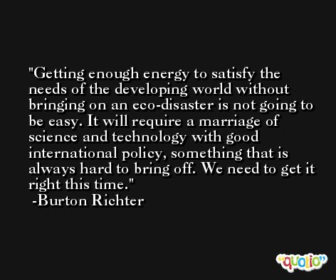 Getting enough energy to satisfy the needs of the developing world without bringing on an eco-disaster is not going to be easy. It will require a marriage of science and technology with good international policy, something that is always hard to bring off. We need to get it right this time. -Burton Richter