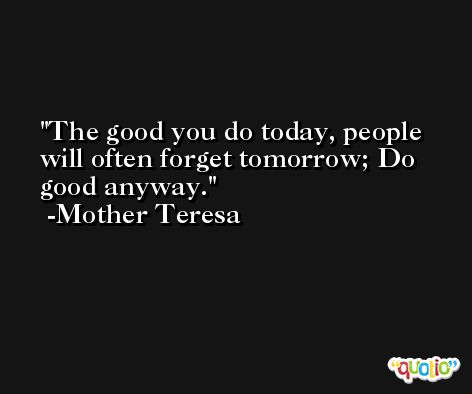 The good you do today, people will often forget tomorrow; Do good anyway. -Mother Teresa