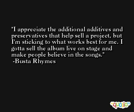 I appreciate the additional additives and preservatives that help sell a project, but I'm sticking to what works best for me. I gotta sell the album live on stage and make people believe in the songs. -Busta Rhymes