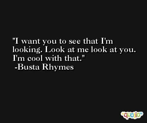 I want you to see that I'm looking. Look at me look at you. I'm cool with that. -Busta Rhymes