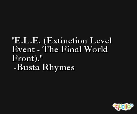 E.L.E. (Extinction Level Event - The Final World Front). -Busta Rhymes
