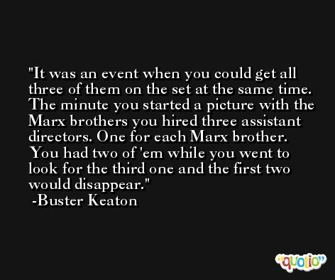 It was an event when you could get all three of them on the set at the same time. The minute you started a picture with the Marx brothers you hired three assistant directors. One for each Marx brother. You had two of 'em while you went to look for the third one and the first two would disappear. -Buster Keaton