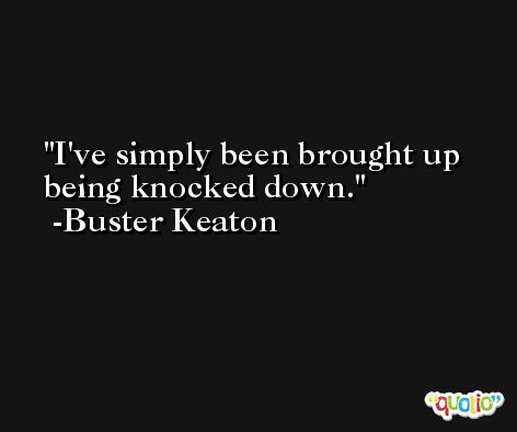 I've simply been brought up being knocked down. -Buster Keaton