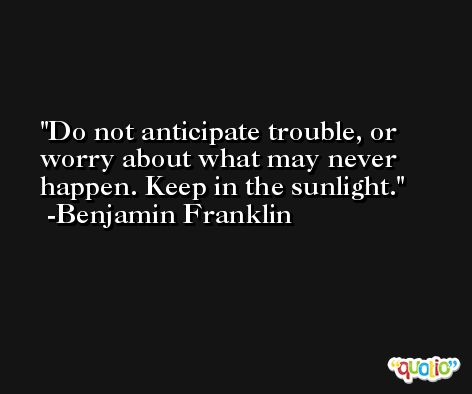 Do not anticipate trouble, or worry about what may never happen. Keep in the sunlight. -Benjamin Franklin