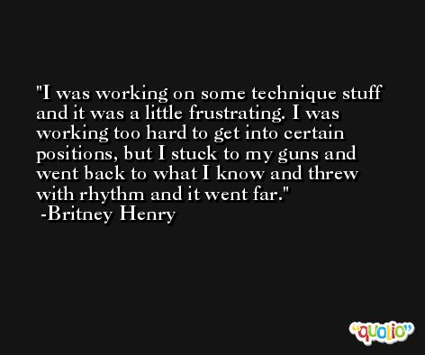 I was working on some technique stuff and it was a little frustrating. I was working too hard to get into certain positions, but I stuck to my guns and went back to what I know and threw with rhythm and it went far. -Britney Henry
