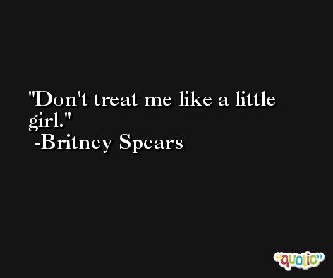 Don't treat me like a little girl. -Britney Spears