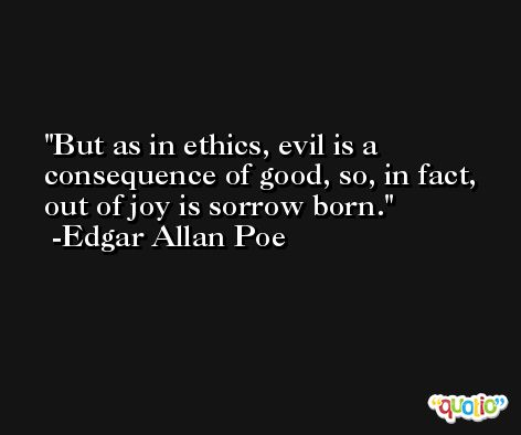 But as in ethics, evil is a consequence of good, so, in fact, out of joy is sorrow born. -Edgar Allan Poe