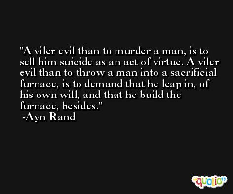 A viler evil than to murder a man, is to sell him suicide as an act of virtue. A viler evil than to throw a man into a sacrificial furnace, is to demand that he leap in, of his own will, and that he build the furnace, besides. -Ayn Rand