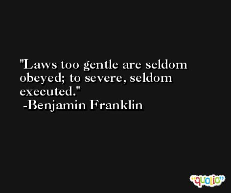 Laws too gentle are seldom obeyed; to severe, seldom executed. -Benjamin Franklin
