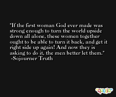 If the first woman God ever made was strong enough to turn the world upside down all alone, these women together ought to be able to turn it back, and get it right side up again! And now they is asking to do it, the men better let them. -Sojourner Truth