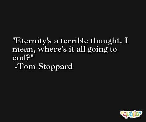 Eternity's a terrible thought. I mean, where's it all going to end? -Tom Stoppard