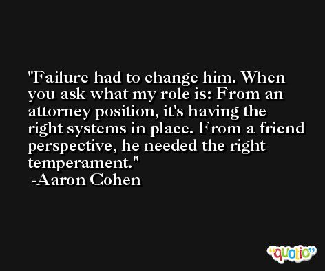 Failure had to change him. When you ask what my role is: From an attorney position, it's having the right systems in place. From a friend perspective, he needed the right temperament. -Aaron Cohen