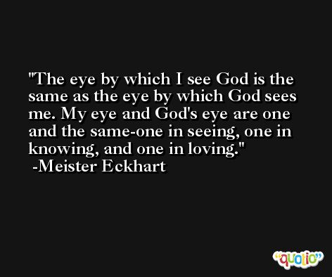 The eye by which I see God is the same as the eye by which God sees me. My eye and God's eye are one and the same-one in seeing, one in knowing, and one in loving. -Meister Eckhart