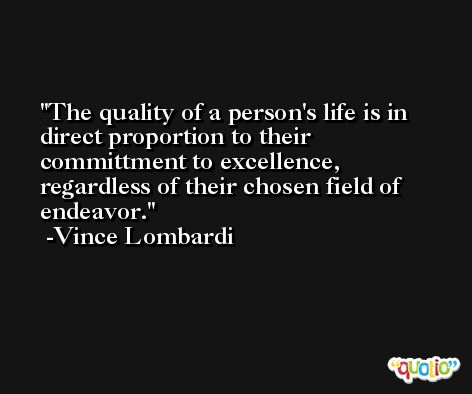 The quality of a person's life is in direct proportion to their committment to excellence, regardless of their chosen field of endeavor. -Vince Lombardi