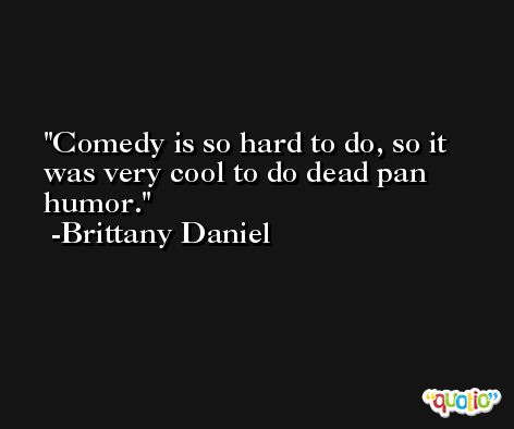 Comedy is so hard to do, so it was very cool to do dead pan humor. -Brittany Daniel