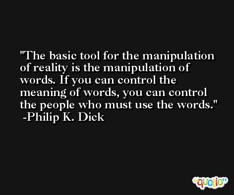 The basic tool for the manipulation of reality is the manipulation of words. If you can control the meaning of words, you can control the people who must use the words. -Philip K. Dick