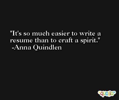 It's so much easier to write a resume than to craft a spirit. -Anna Quindlen