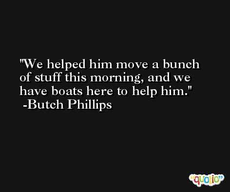 We helped him move a bunch of stuff this morning, and we have boats here to help him. -Butch Phillips