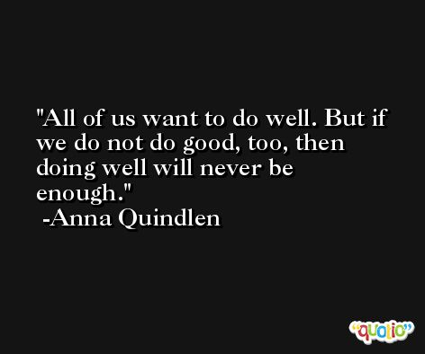 All of us want to do well. But if we do not do good, too, then doing well will never be enough. -Anna Quindlen