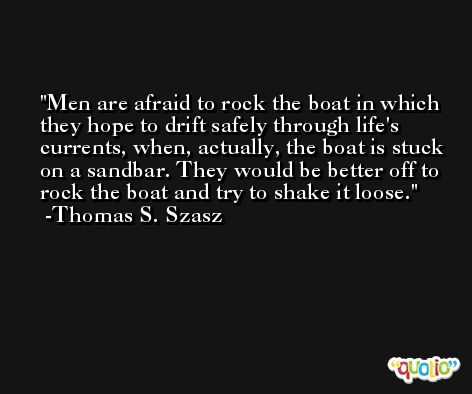 Men are afraid to rock the boat in which they hope to drift safely through life's currents, when, actually, the boat is stuck on a sandbar. They would be better off to rock the boat and try to shake it loose. -Thomas S. Szasz