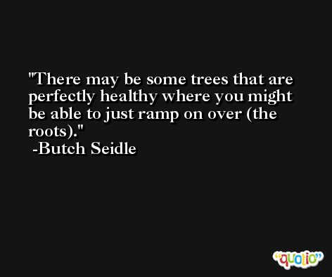There may be some trees that are perfectly healthy where you might be able to just ramp on over (the roots). -Butch Seidle