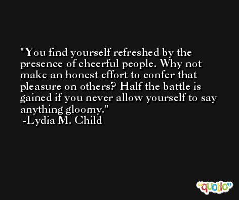You find yourself refreshed by the presence of cheerful people. Why not make an honest effort to confer that pleasure on others? Half the battle is gained if you never allow yourself to say anything gloomy. -Lydia M. Child