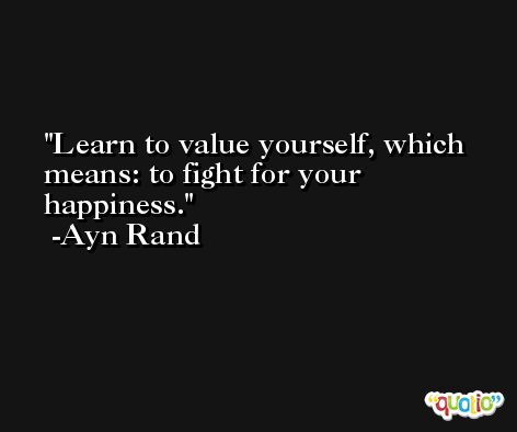 Learn to value yourself, which means: to fight for your happiness. -Ayn Rand