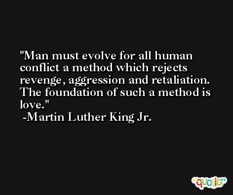Man must evolve for all human conflict a method which rejects revenge, aggression and retaliation. The foundation of such a method is love. -Martin Luther King Jr.