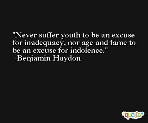 Never suffer youth to be an excuse for inadequacy, nor age and fame to be an excuse for indolence. -Benjamin Haydon