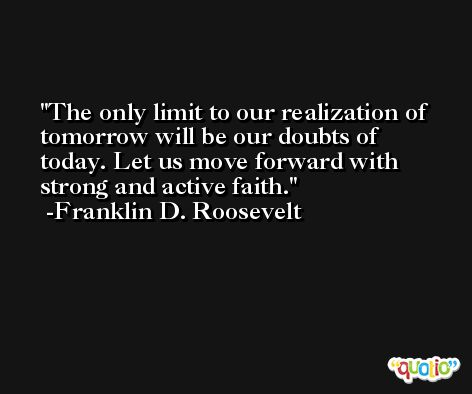 The only limit to our realization of tomorrow will be our doubts of today. Let us move forward with strong and active faith. -Franklin D. Roosevelt