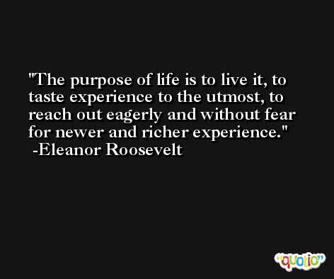 The purpose of life is to live it, to taste experience to the utmost, to reach out eagerly and without fear for newer and richer experience. -Eleanor Roosevelt