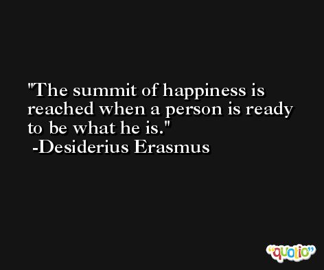 The summit of happiness is reached when a person is ready to be what he is. -Desiderius Erasmus