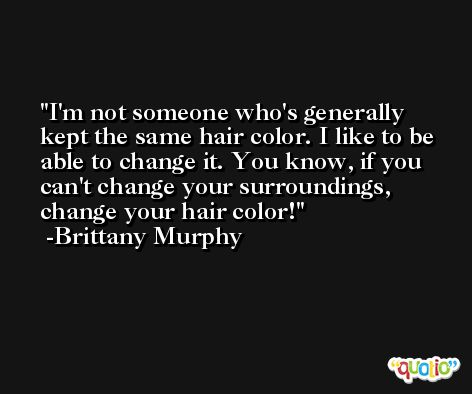 I'm not someone who's generally kept the same hair color. I like to be able to change it. You know, if you can't change your surroundings, change your hair color! -Brittany Murphy