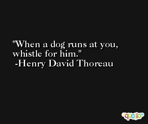 When a dog runs at you, whistle for him. -Henry David Thoreau
