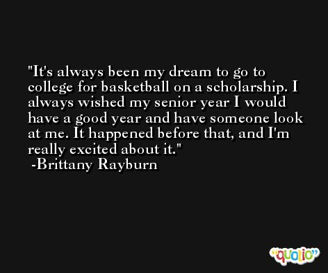 It's always been my dream to go to college for basketball on a scholarship. I always wished my senior year I would have a good year and have someone look at me. It happened before that, and I'm really excited about it. -Brittany Rayburn