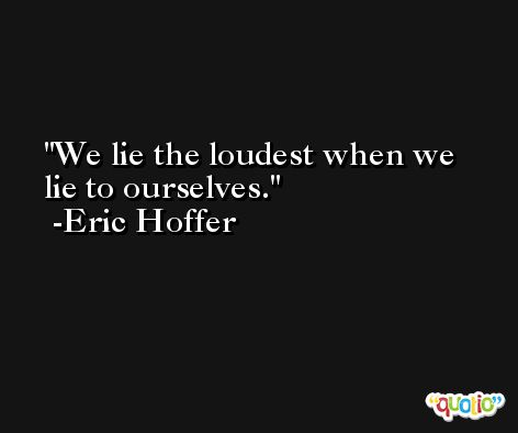 We lie the loudest when we lie to ourselves. -Eric Hoffer