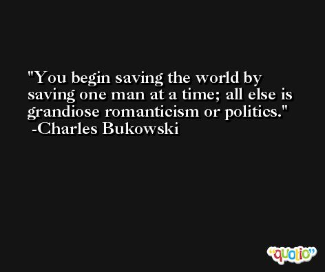 You begin saving the world by saving one man at a time; all else is grandiose romanticism or politics. -Charles Bukowski