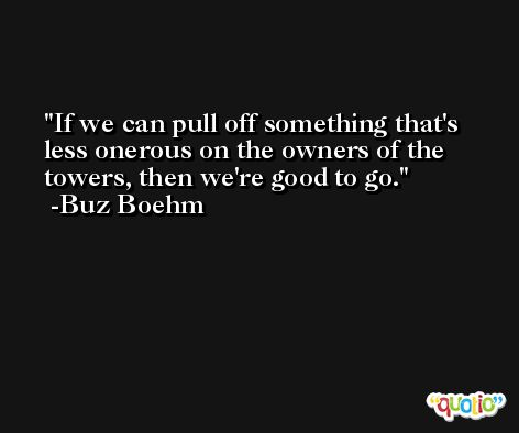 If we can pull off something that's less onerous on the owners of the towers, then we're good to go. -Buz Boehm