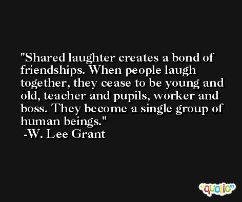 Shared laughter creates a bond of friendships. When people laugh together, they cease to be young and old, teacher and pupils, worker and boss. They become a single group of human beings. -W. Lee Grant
