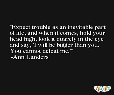 Expect trouble as an inevitable part of life, and when it comes, hold your head high, look it quarely in the eye and say, 'I will be bigger than you. You cannot defeat me.' -Ann Landers