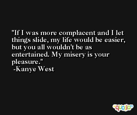 If I was more complacent and I let things slide, my life would be easier, but you all wouldn't be as entertained. My misery is your pleasure. -Kanye West