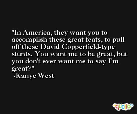 In America, they want you to accomplish these great feats, to pull off these David Copperfield-type stunts. You want me to be great, but you don't ever want me to say I'm great? -Kanye West