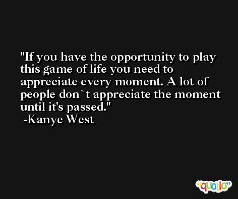If you have the opportunity to play this game of life you need to appreciate every moment. A lot of people don`t appreciate the moment until it's passed. -Kanye West